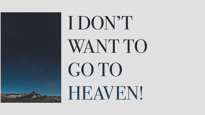"""""""I Don't Want To Go To Heaven!"""""""